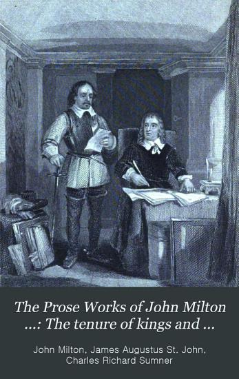 The Prose Works of John Milton      The tenure of kings and magistrates  Areopagitica  Tracts on the commonwealth  Observations on Ormond s peace  Letters of state  etc  Brief notes on Dr  Griffith s sermon  Of reformation in England  Of prelatical episcopacy  The reason of church government urged against prelaty  True religion  heresy  schism  toleration  Civil power in ecclesiastical causes PDF