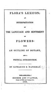 Flora's Lexicon: An Interpretation of the Language and Sentiment of Flowers: with an Outline of Botany, and a Poetical Introduction