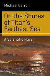 On the Shores of Titan's Farthest Sea: A Scientific Novel