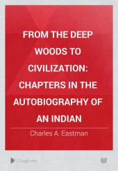 From the Deep Woods to Civilization: Chapters in the Autobiography of an Indian