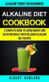 Alkaline Diet Cookbook: A Complete Guide To Losing Weight And Detox Naturally With Delicious Alkaline Diet Recipes: Alkaline Foods For Beginners