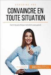 Comment convaincre en toute situation ?: Techniques imparables d'argumentation persuasive