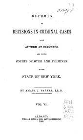 Reports of Decisions in Criminal Cases Made at Term at Chambers: And in the Courts of Oyer and Terminer of the State of New York [1823-1868], Volume 6