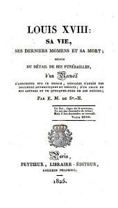 Louis XVIII, sa vie, ses derniers moments et sa mort: suivis du détail de ses funérailles, d'un recueil d'anecdotes sur ce prince, rédigées d'après des documens authentiques et inédits, d'un choix de ses lettres et de quelques-unes de ses poésies