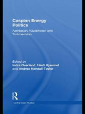 Caspian Energy Politics: Azerbaijan, Kazakhstan and Turkmenistan