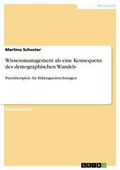 Wissensmanagement als eine Konsequenz des demographischen Wandels: Praxisbeispiele für Bildungseinrichtungen