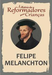 A História dos Reformadores para Crianças: Felipe Melanchton