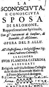 La sconosciuta, e conosciuta sposa di Salomone, rappresentatione spirituale, con gl' intramezi di Sansone, di Dauidde, & Absalonne. Opera del p. Allè. ..