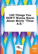 100 Things You Don t Wanna Know about Movie Titan A  E  PDF
