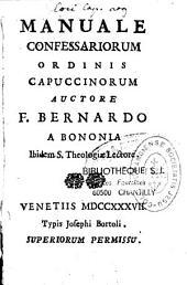 Manuale confessariorum Ordinis capuccinorum, auctore F. Bernardo a Bononia,...