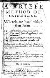 A Briefe Method of Catechizing. Wherein are handled these foure Points. 1. How miserable all men are by nature. 2. What remedy God hath appointed for their deliverance. 3. How they must liue that are delivered. 4. What helpes they must vse to that end. The same points are also contracted, and a forme of examining Communicants added, with Graces before and after meat ... The 38. edition