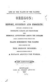 Life on the Plains of the Pacific: Oregon: Its History Condition and Prospects: Containing a Description of the Geography, Climate and Productions, with Personal Adventures Among the Indians During a Residence of the Author on the Plains Bordering the Pacific While Connected with the Oregon Mission: Embracing Extended Notes of a Voyage Around the World