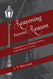 Reasoning beyond Reason: Imagination as a Theological Source in the Work of C. S. Lewis