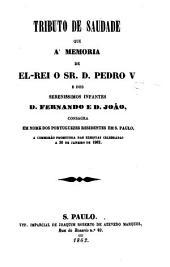 Tributo de Saudade que a' memoria de El-Rei o Sr. D. Pedro V e does serenissimos infantes D. Fernando e D. João, consagra em nome dos portuguezes residentes em S. Paulo, a comissão promotora das exequias celebradas a 30 de janeiro de 1862