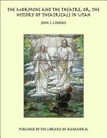 The Mormons and the Theatre  or  the History of Theatricals in Utah PDF