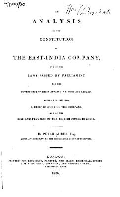 An Analysis of the Constitution of the East India Company  and of the Laws Passed by Parliament for the Government of Their Affairs  at Home and Abroad