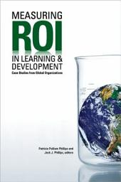 Measuring ROI in Learning and Development: Case Studies from Global Organizations