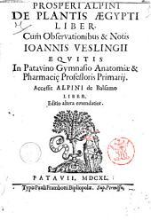 Prosperi Alpini De plantis Ægypti liber. Cum observationibus & notis Ioannis Veslingii ... Accessit Alpini de balsamo liber