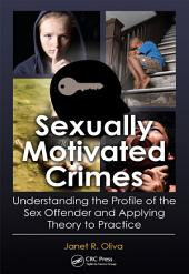 Sexually Motivated Crimes: Understanding the Profile of the Sex Offender and Applying Theory to Practice