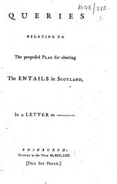 Queries Relating to the Proposed Plan for Altering the Entails in Scotland, in a Letter to -----.