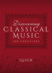 Discovering Classical Music: Gluck: His Life, The Person, His Music
