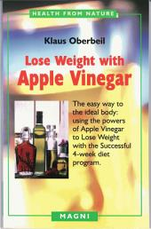 Lose Weight with Apple Vinegar: The Easy Way to the Ideal Body: Using the Powers of Apple Vinegar to Lose Weight the Successful 4-Week Diet Program