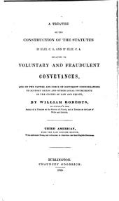 A Treatise on the Construction of the Statutes: 13 Eliz. C. 5, and 27 Eliz. C. 4, Relating to Voluntary and Fraudulent Conveyances, and on the Nature and Force of Different Considerations of Support Deeds and Other Legal Instruments in the Courts of Law and Equity