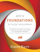 ATD's Foundations of Talent Development: Launching, Leveraging, and Leading Your Organization's TD Effort