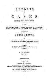 Reports of Cases Argued and Determined in the Consistory Court of London: Containing the Judgments of the Right Hon. Sir William Scott, 1788-1821. 1810-1821