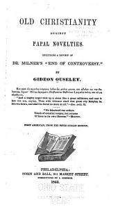 """Old Christianity Against Papal Novelties: Including a Review of Dr. Milner's, """"End of Controversy"""""""