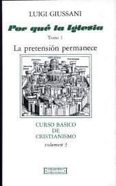 ¿Por qué la Iglesia? 1. La pretensión permanece: Curso básico de Cristianismo (Volumen III)