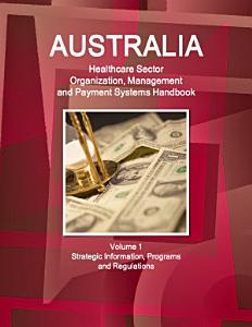 Australia Healthcare Sector Organization  Management and Payment Systems Handbook Volume 1 Strategic Information  Programs and Regulations PDF