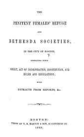 The Penitent Females'Refuge and Bethesda Societies ... Embracing Their Object, Act of Incorporation, Constitution, and Rules and Regulations; with Extracts from Reports,&c