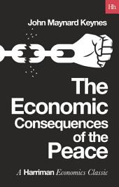 The Economic Consequences of the Peace: The classic text on the Treaty of Versailles and post war Europe