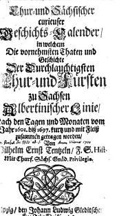 Chur- und Sächsischer curieuser Geschichts-Calender, in welchem der vornehmsten Thaten und Geschichte der Chur- und Fürsten zu Sachsen Albertinischer Linie, nach den Tagen und Monaten vom Jahr 1601- biß 1697 ... zusammengetragen worden
