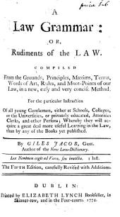 A Law Grammar: Or, Rudiments of the Law. Compiled from the Grounds, Principles, ... of Our Law, in a New, Easy and Very Concise Method. ... By Giles Jacob, ...