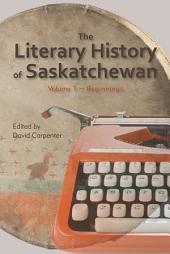 The Literary History of Saskatchewan: Volume 1: Volume 1