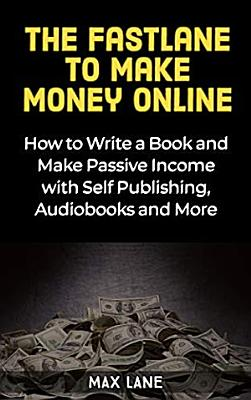 The Fastlane to Making Money Online How to Write a Book and Make Passive Income with Self Publishing  Audiobooks and More