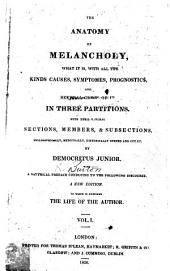 The Anatomy of Melancholy: What it Is, with All the Kinds Causes, Symptomes, Prognostics, and Several Cures of it ; in Three Partitions ; with Their Several Sections, Members, & Subsections, Philosophically, Medicinally, Historically Opened and Cut Up, Volume 1