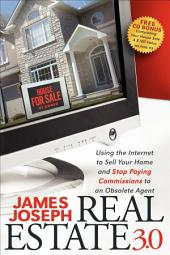 Real Estate 3.0: Using the Internet to Sell Your Home and Stop Paying Commissions to an Obsolete Agent