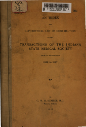 Transactions: An Index and Alphabetical List of Contributors to the Transactions of the Indiana State Medical Society from Its Beginning in 1849 to 1907