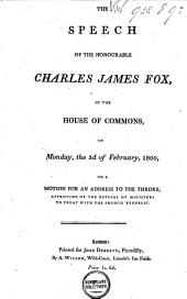 The Speech of the Honourable Charles James Fox in the House of Commons, Monday, the 3d of February, 1800: On a Motion for an Address to the Throne, Approving of the Refusal of Ministers to Treat with the French Republic, Volume 1