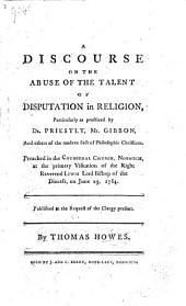 A Discourse [on First Epistle to Timothy i. 5] on the Abuse of the Talent of Disputation in Religion, particularly as practiced by Dr Priestly, Mr. Gibbon, and others of the modern sect of philosophic Christians. Preached in the Cathedral Church, Norwich ... June 23, 1784