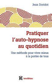 Pratiquer l'auto-hypnose au quotidien - 2e éd.: Une méthode pour vivre mieux à la portée de tous
