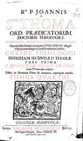 Rmi. P. Joannis à Sto. Thoma ... Cursus theologici in primam secundae D. Thomae pars prima ad vigesimam primam usque inclusive ...: tomus quartus