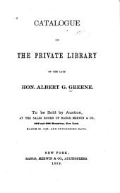 Catalogue of the private library of the late Hon. Albert G. Greene: To be sold by auction ... March 29, 1869, and succeeding days