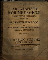 De burggrafiatu Norimbergensi dissertatio historica secunda: secundum pro loco in amplissima facultate philosophica obtinendo