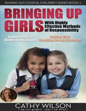 Bringing Up Girls: Supporting Girls, Understanding Girls, Raising Girls, Teaching Strong Character