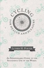 Cycling for Health and Pleasure - An Indispensable Guide to the Successful Use of the Wheel