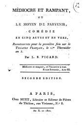 Médiocre et rampant, ou Le moyen de parvenir, comédie en cinq actes et en vers, représentée pour la première fois sur le Théâtre Français, le 1.er thermidor an 5. par L.B. Picard